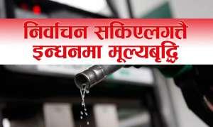 निर्वाचन सकिए लगत्तै सरकारले बढायो पेट्रोल र ग्यासको मूल्य (अब कति पर्छ?)